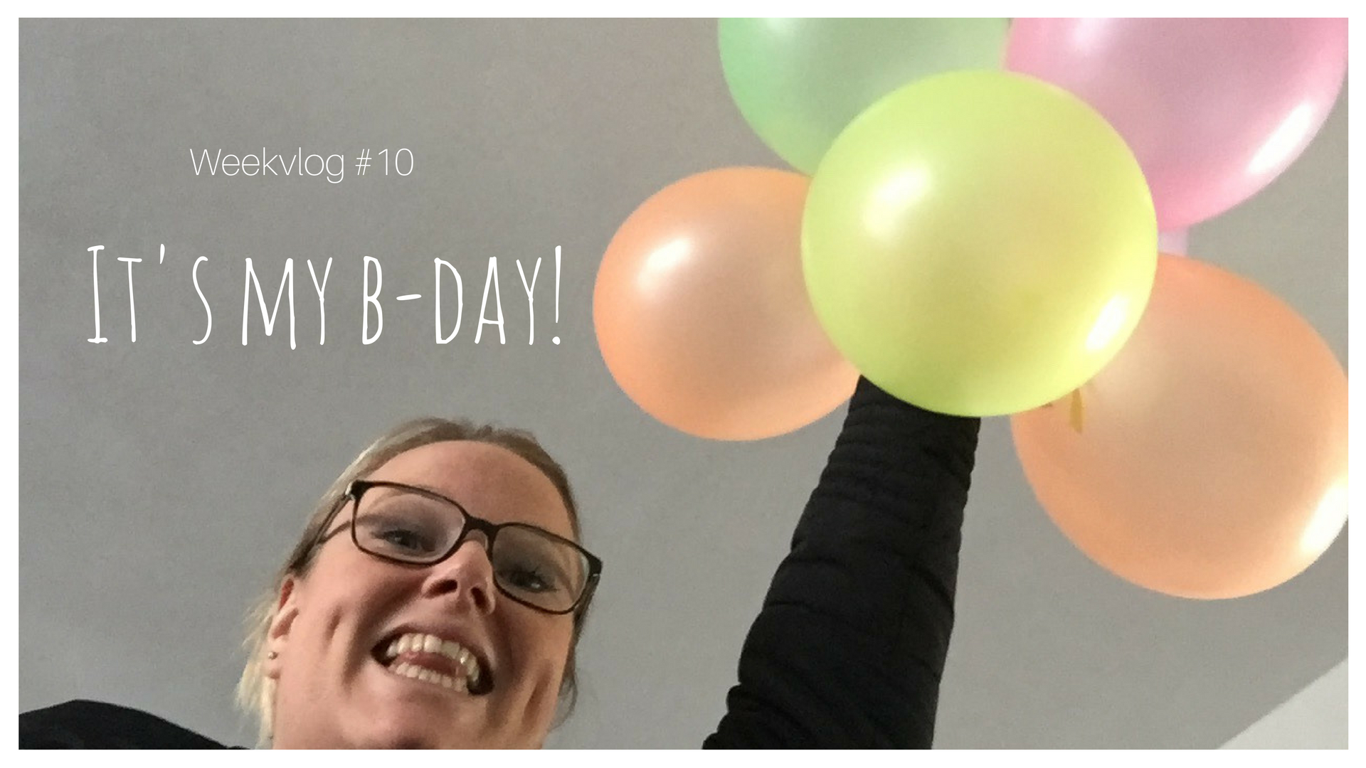 Weekvlog #10 It's my b-day!